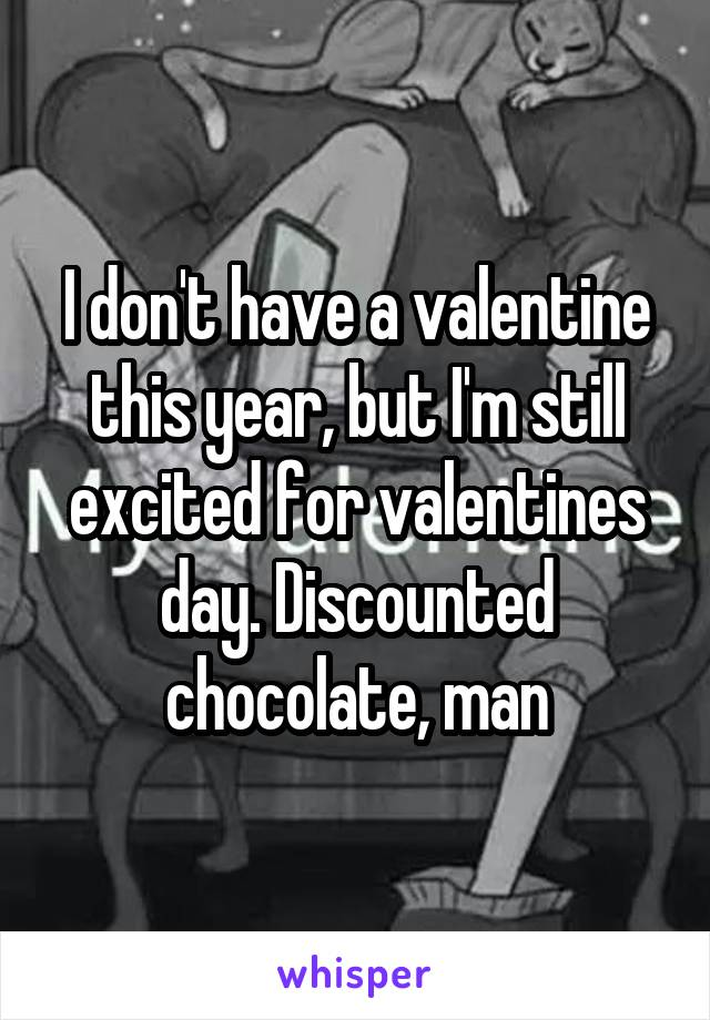 I don't have a valentine this year, but I'm still excited for valentines day. Discounted chocolate, man