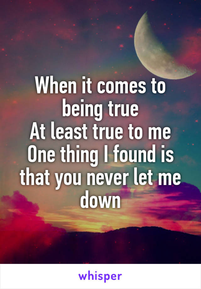 When it comes to being true At least true to me One thing I found is that you never let me down