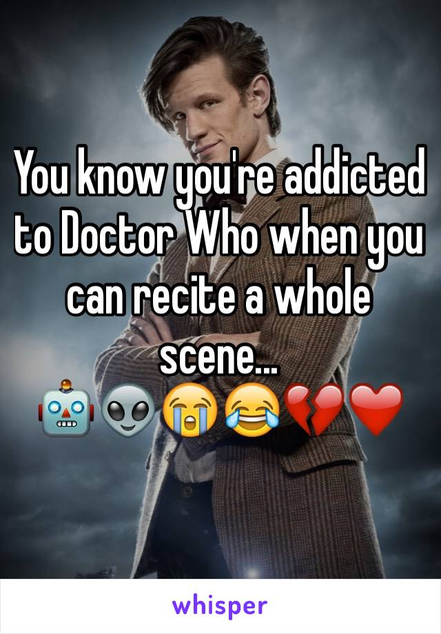 You know you're addicted to Doctor Who when you can recite a whole scene...  🤖👽😭😂💔❤️
