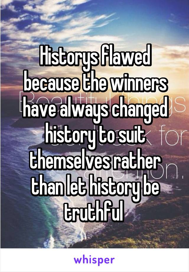 Historys flawed because the winners have always changed history to suit themselves rather than let history be truthful