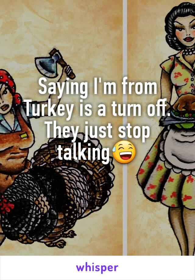 Saying I'm from Turkey is a turn off. They just stop talking😅
