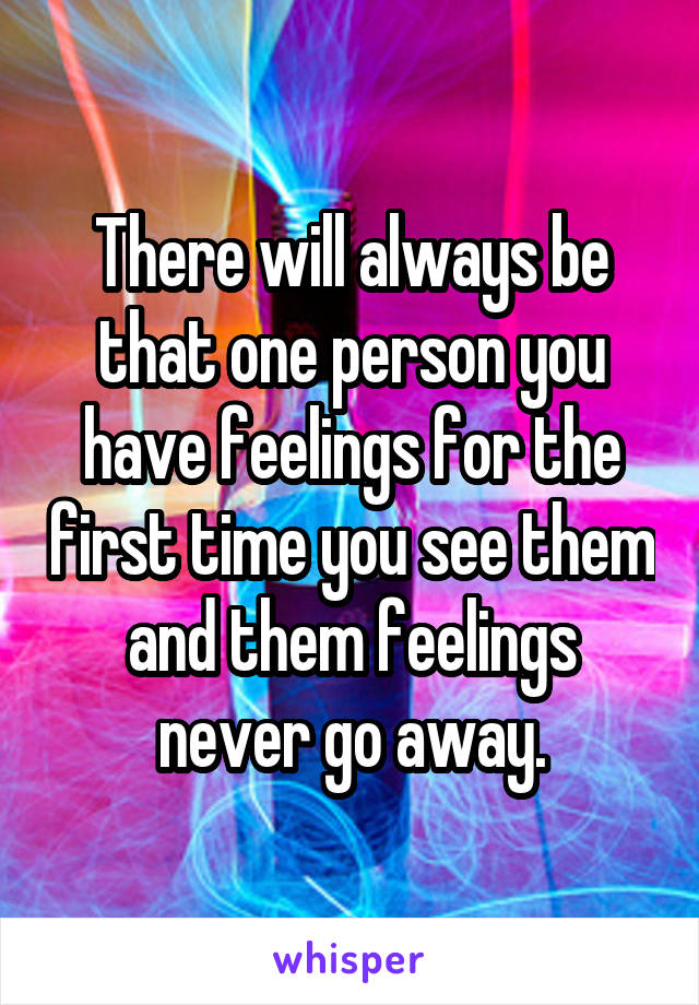 There will always be that one person you have feelings for the first time you see them and them feelings never go away.