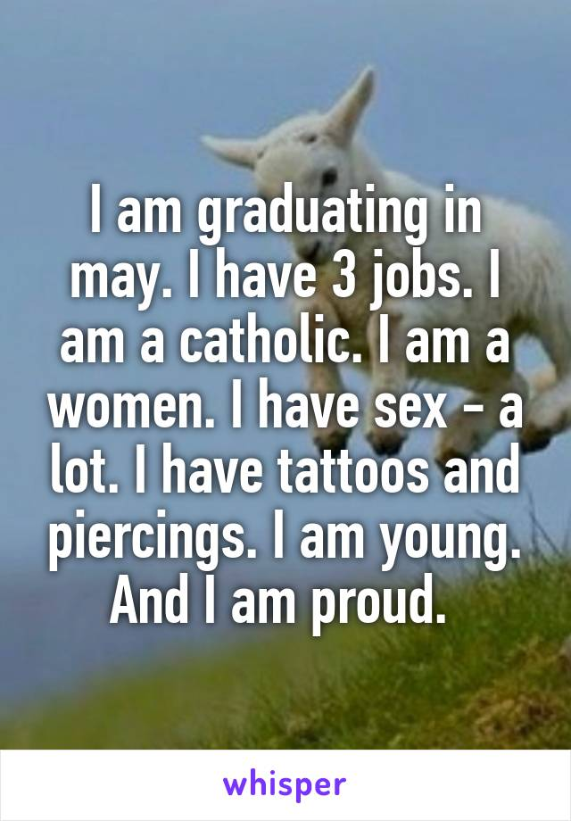 I am graduating in may. I have 3 jobs. I am a catholic. I am a women. I have sex - a lot. I have tattoos and piercings. I am young. And I am proud.