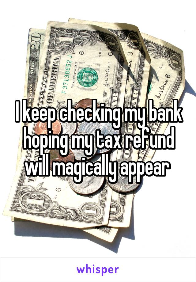 I keep checking my bank hoping my tax refund will magically appear