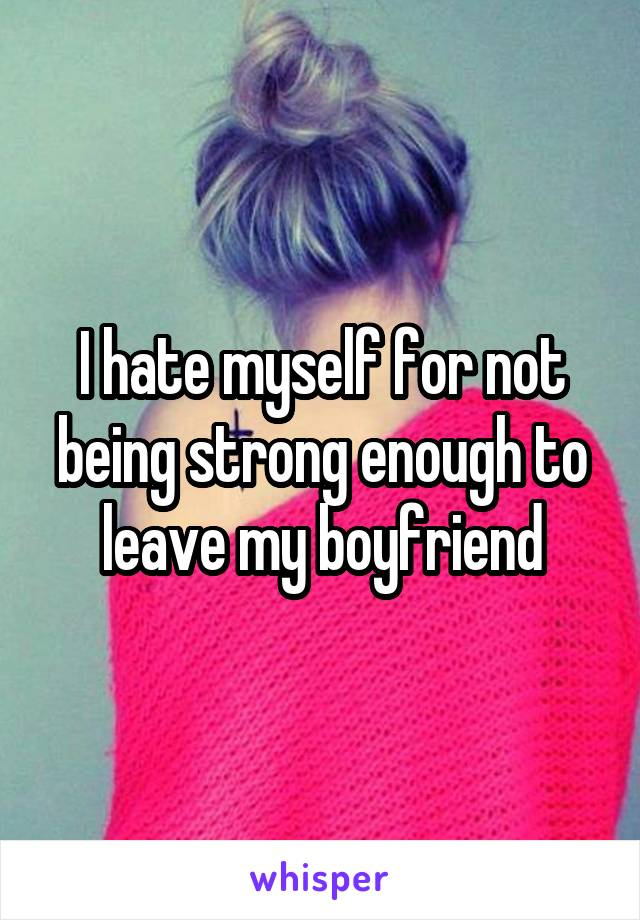I hate myself for not being strong enough to leave my boyfriend