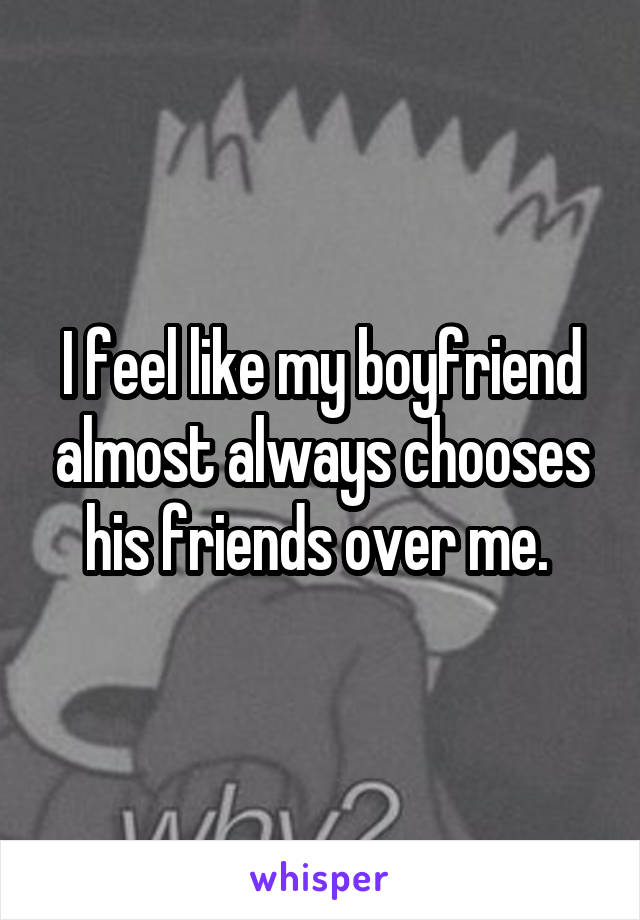 I feel like my boyfriend almost always chooses his friends over me.