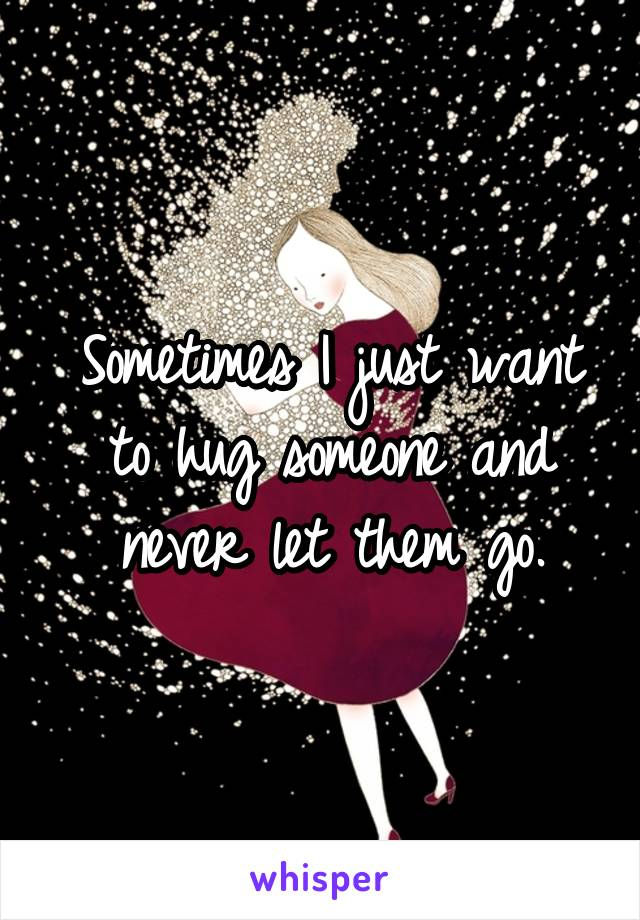 Sometimes I just want to hug someone and never let them go.
