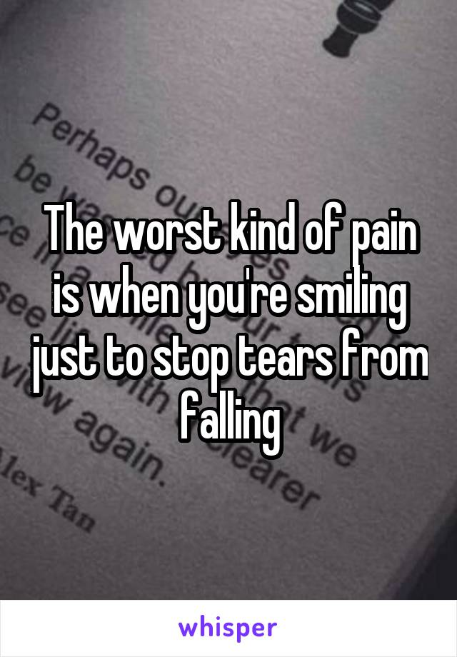 The worst kind of pain is when you're smiling just to stop tears from falling