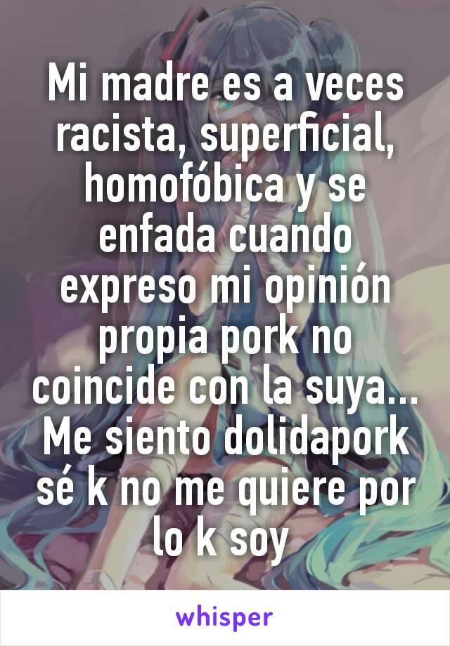 Mi madre es a veces racista, superficial, homofóbica y se enfada cuando expreso mi opinión propia pork no coincide con la suya... Me siento dolidapork sé k no me quiere por lo k soy