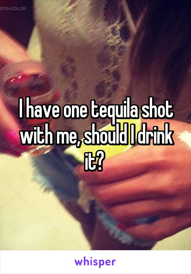 I have one tequila shot with me, should I drink it?