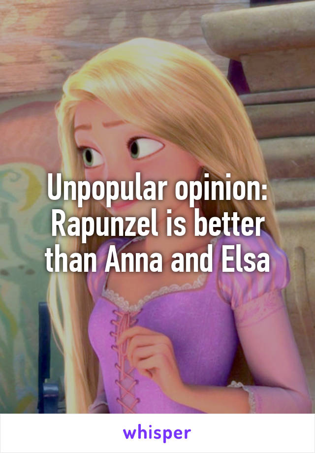 Unpopular opinion: Rapunzel is better than Anna and Elsa
