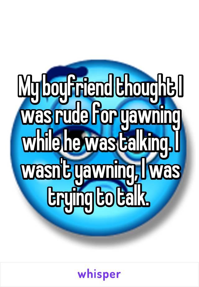 My boyfriend thought I was rude for yawning while he was talking. I wasn't yawning, I was trying to talk.