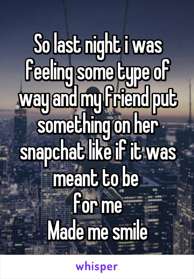 So last night i was feeling some type of way and my friend put something on her snapchat like if it was meant to be  for me Made me smile