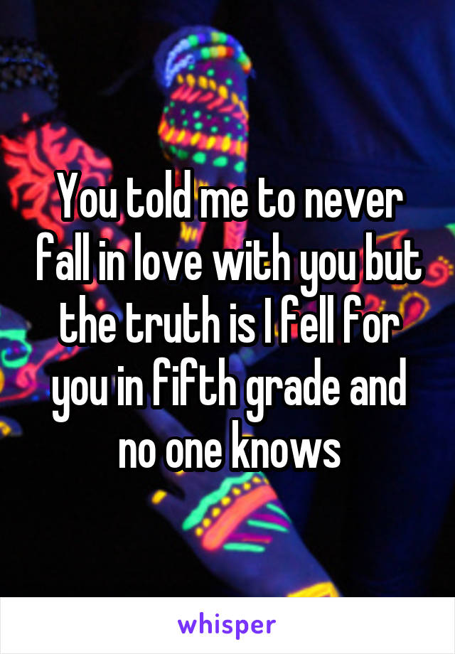 You told me to never fall in love with you but the truth is I fell for you in fifth grade and no one knows