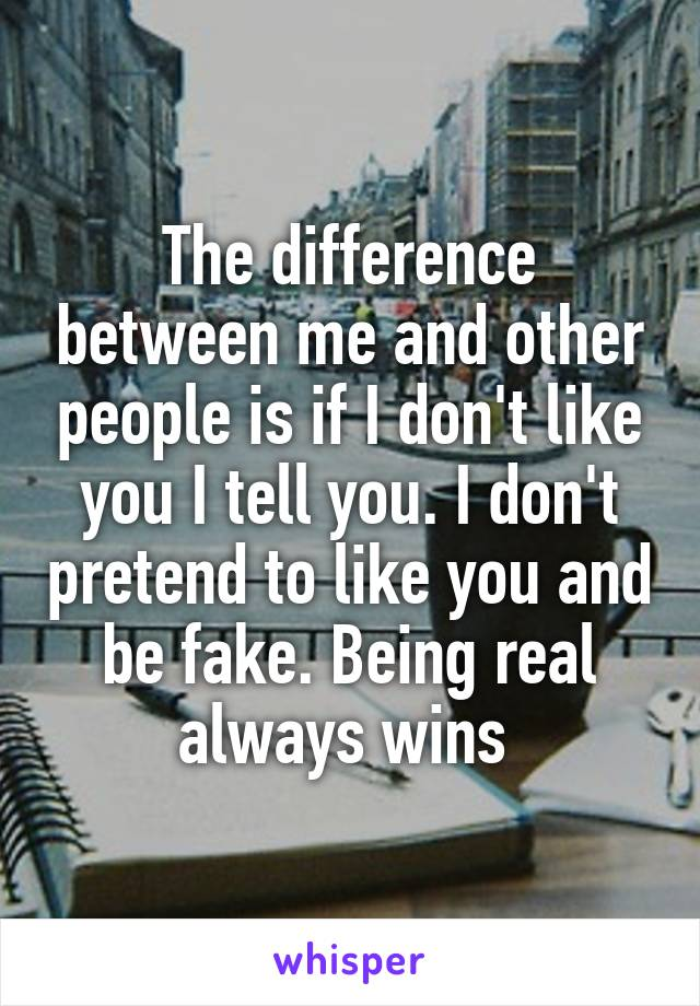 The difference between me and other people is if I don't like you I tell you. I don't pretend to like you and be fake. Being real always wins