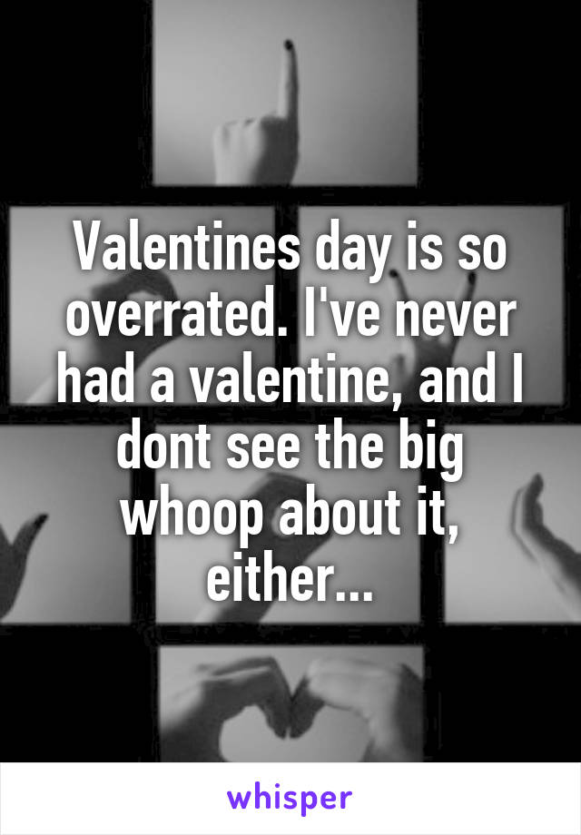 Valentines day is so overrated. I've never had a valentine, and I dont see the big whoop about it, either...