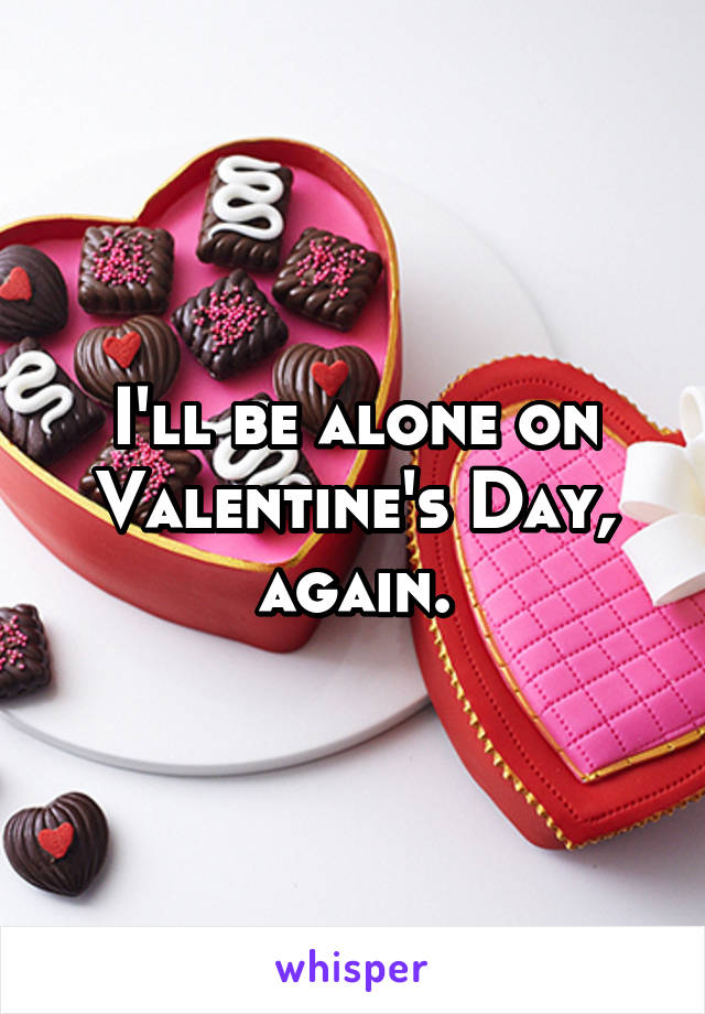 I'll be alone on Valentine's Day, again.