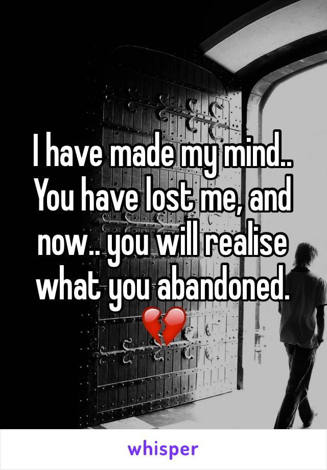 I have made my mind.. You have lost me, and now.. you will realise what you abandoned. 💔