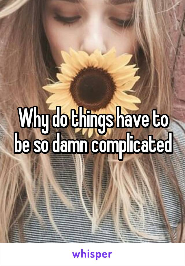Why do things have to be so damn complicated