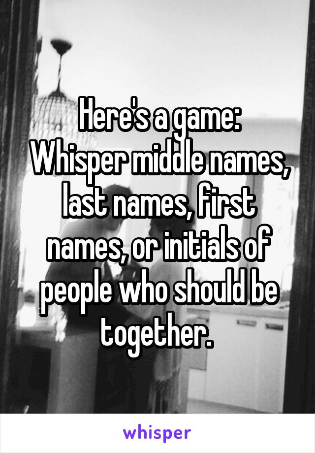 Here's a game: Whisper middle names, last names, first names, or initials of people who should be together.