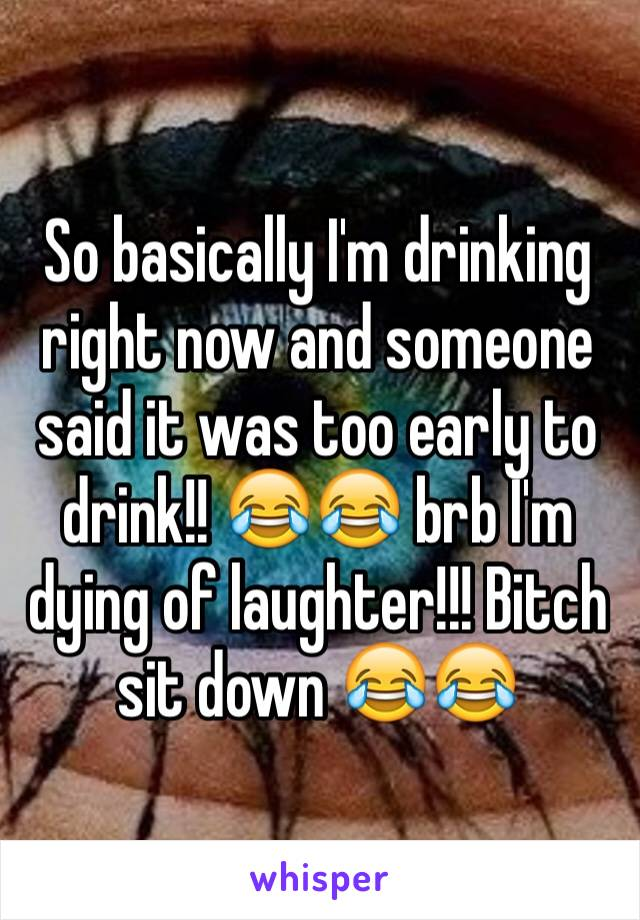 So basically I'm drinking right now and someone said it was too early to drink!! 😂😂 brb I'm dying of laughter!!! Bitch sit down 😂😂