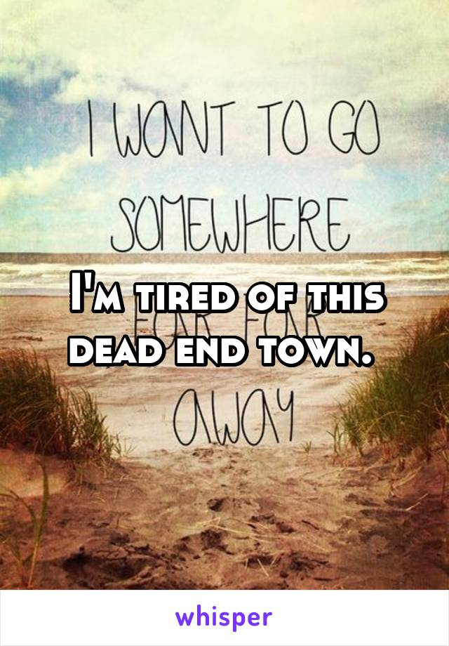 I'm tired of this dead end town.