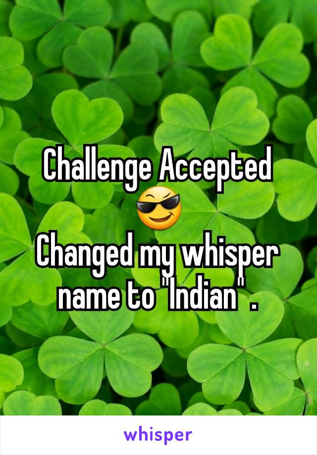 "Challenge Accepted 😎 Changed my whisper name to ""Indian"" ."