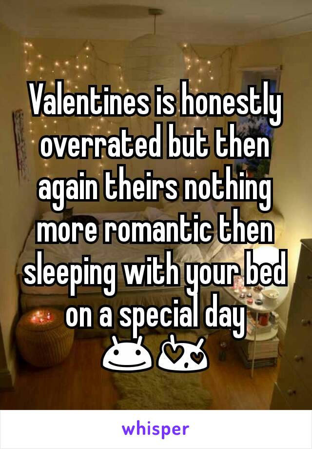 Valentines is honestly overrated but then again theirs nothing more romantic then sleeping with your bed on a special day 😊😍