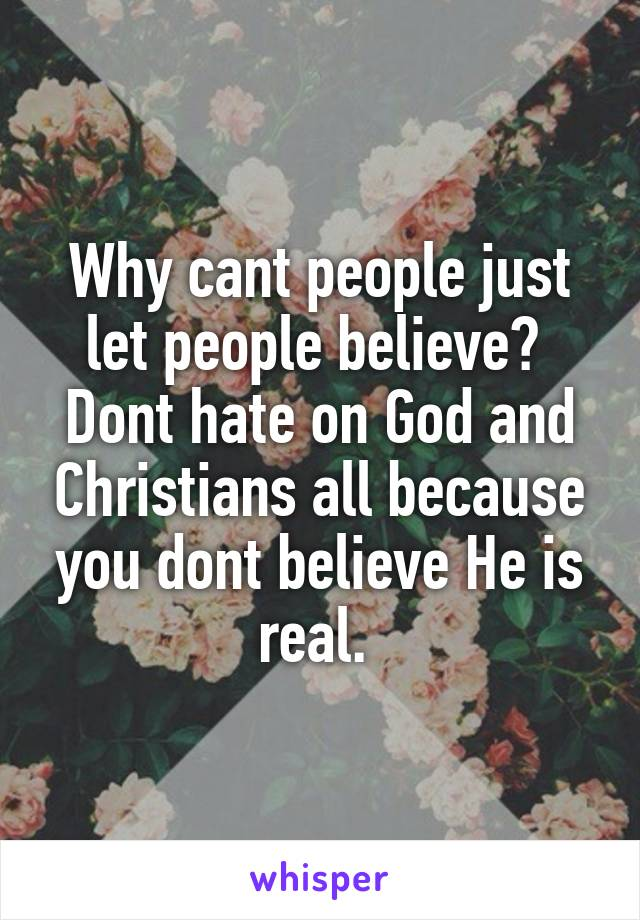 Why cant people just let people believe?  Dont hate on God and Christians all because you dont believe He is real.
