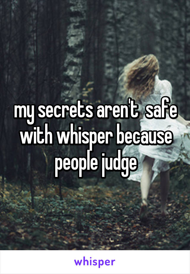 my secrets aren't  safe with whisper because people judge