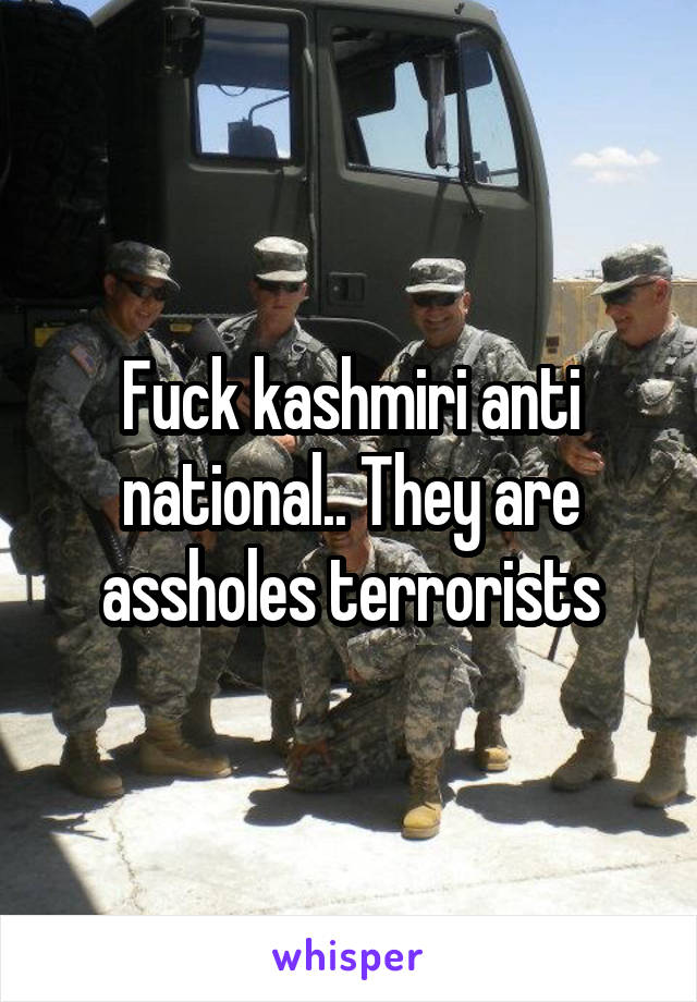 Fuck kashmiri anti national.. They are assholes terrorists