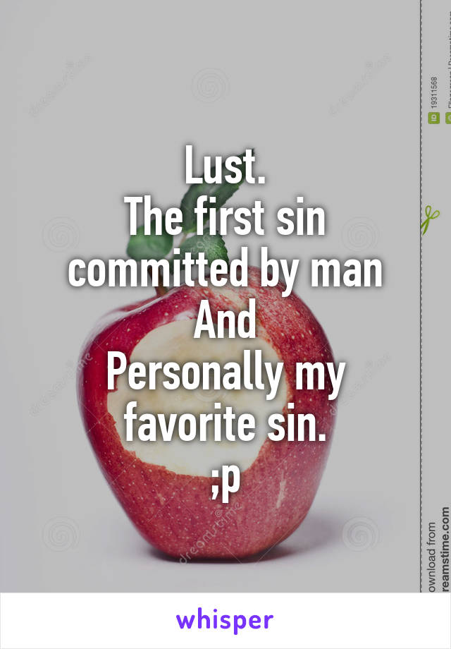 Lust. The first sin committed by man And Personally my favorite sin. ;p