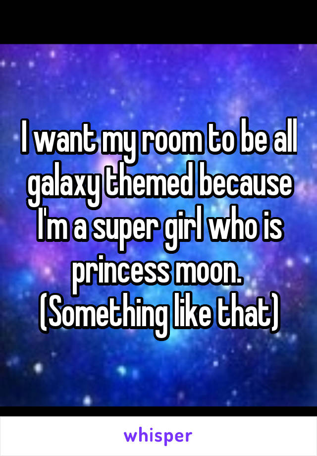 I want my room to be all galaxy themed because I'm a super girl who is princess moon.  (Something like that)