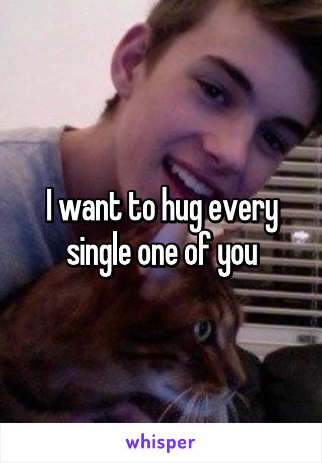 I want to hug every single one of you