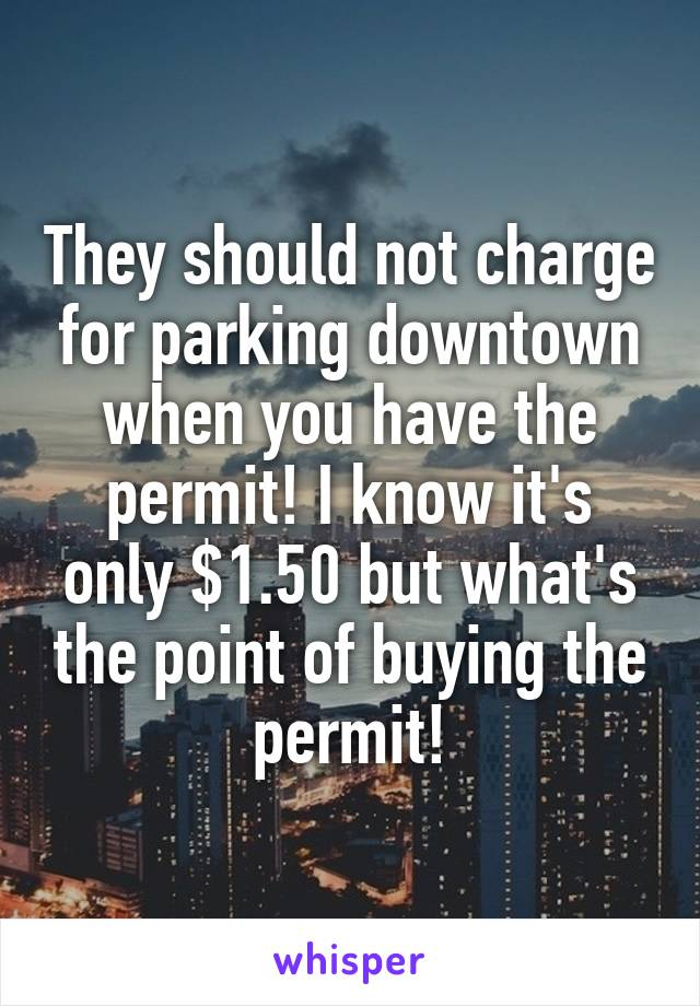 They should not charge for parking downtown when you have the permit! I know it's only $1.50 but what's the point of buying the permit!