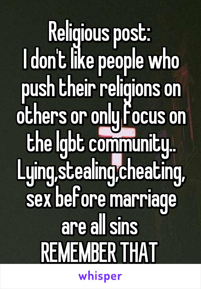Religious post:  I don't like people who push their religions on others or only focus on the lgbt community.. Lying,stealing,cheating, sex before marriage are all sins  REMEMBER THAT