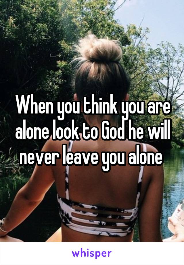 When you think you are alone look to God he will never leave you alone