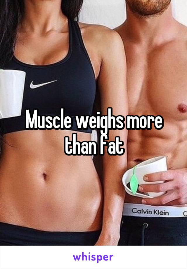 Muscle weighs more than fat