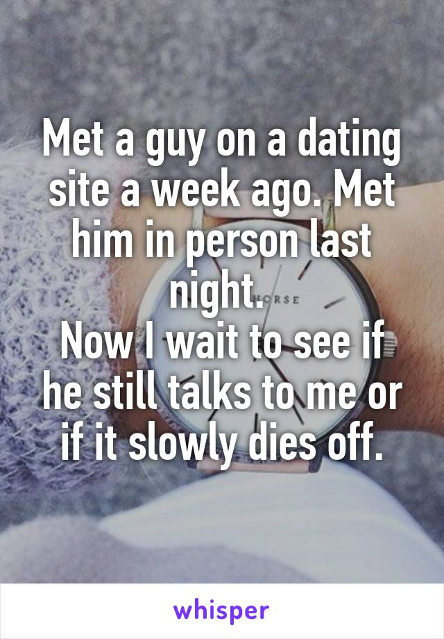 Met a guy on a dating site a week ago. Met him in person last night.  Now I wait to see if he still talks to me or if it slowly dies off.