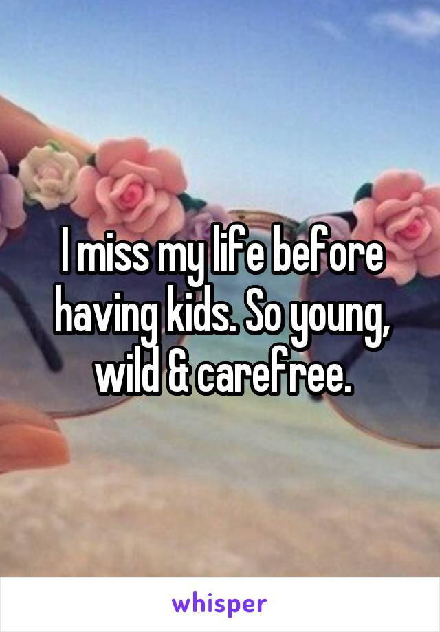 I miss my life before having kids. So young, wild & carefree.