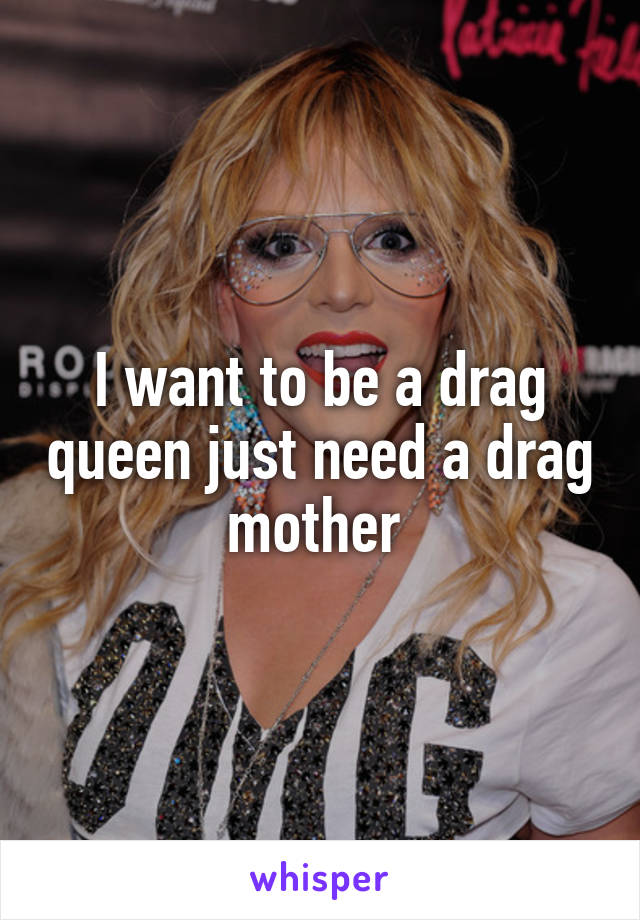 I want to be a drag queen just need a drag mother