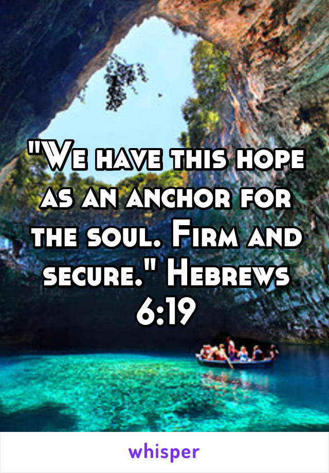 """""""We have this hope as an anchor for the soul. Firm and secure."""" Hebrews 6:19"""