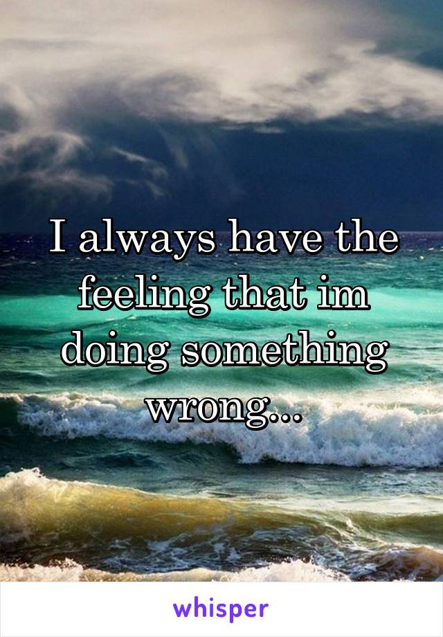 I always have the feeling that im doing something wrong...