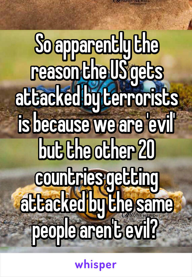So apparently the reason the US gets attacked by terrorists is because we are 'evil' but the other 20 countries getting attacked by the same people aren't evil?