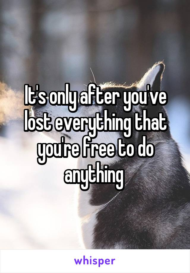 It's only after you've lost everything that you're free to do anything