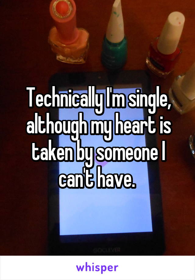 Technically I'm single, although my heart is taken by someone I can't have.