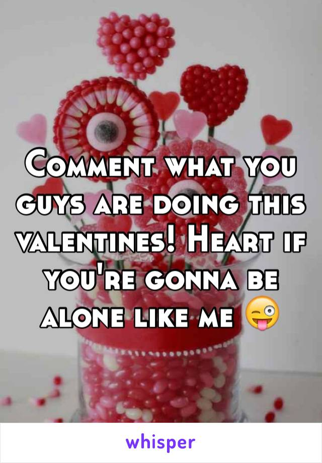 Comment what you guys are doing this valentines! Heart if you're gonna be alone like me 😜