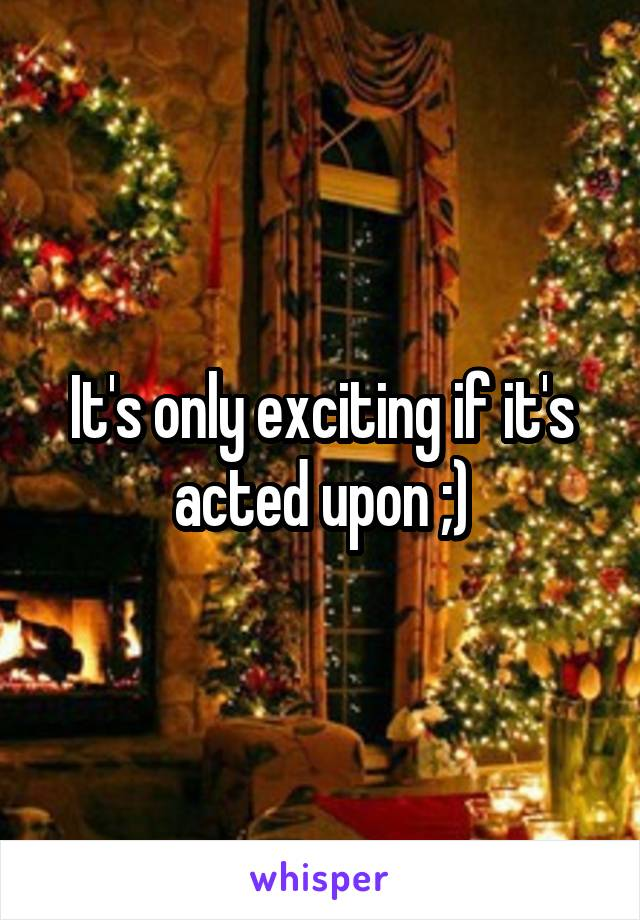 It's only exciting if it's acted upon ;)