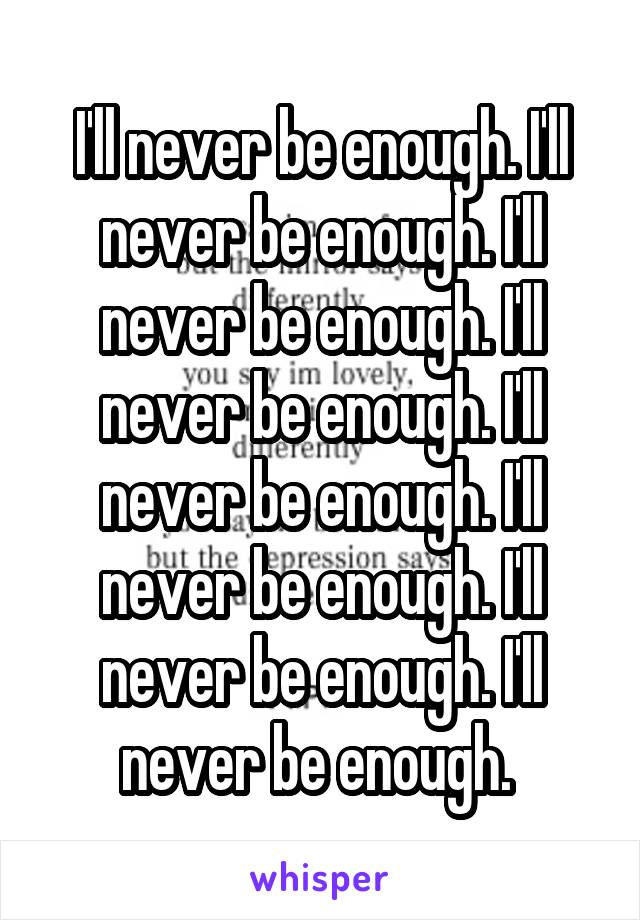 I'll never be enough. I'll never be enough. I'll never be enough. I'll never be enough. I'll never be enough. I'll never be enough. I'll never be enough. I'll never be enough.