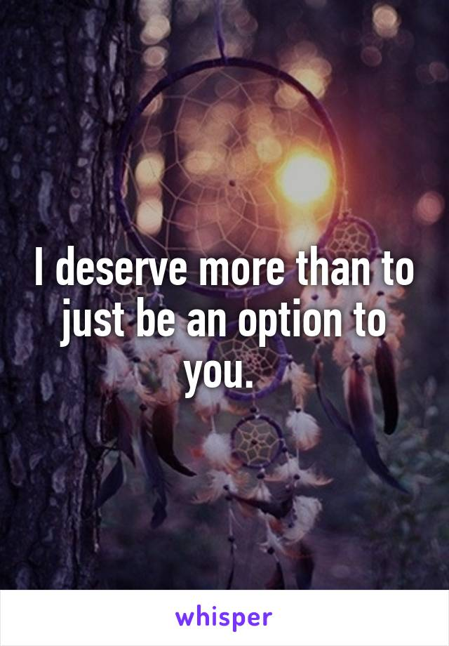 I deserve more than to just be an option to you.